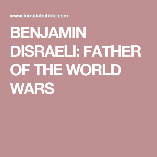 BENJAMIN DISRAELI: FATHER OF THE WORLD WARS