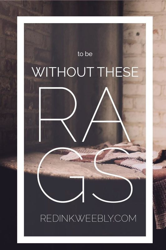 To Be Without These Rags: All I have are these rags, but to be without is all I want. | RedInkBlog
