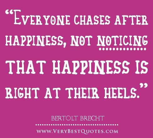 Everyone chases after happiness, not noticing that happiness is right at their heels. | Bertolt Brecht Picture Quotes | Quoteswave