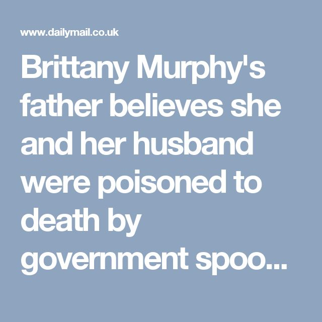 Brittany Murphy's father believes she and her husband were poisoned to death by government spooks   Daily Mail Online