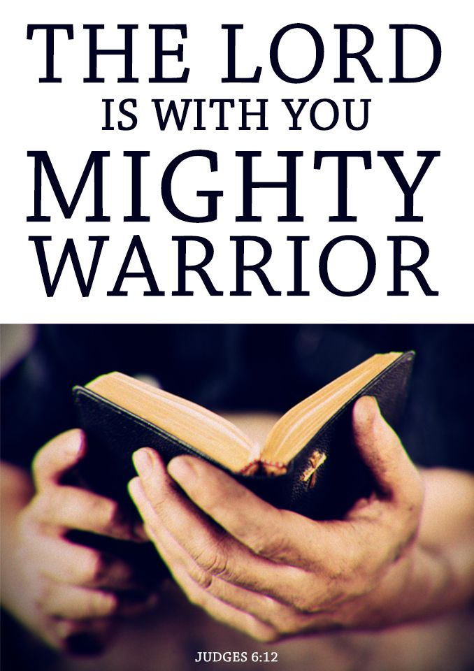 The Lord is with you mighty warrior. -Judges 6:12