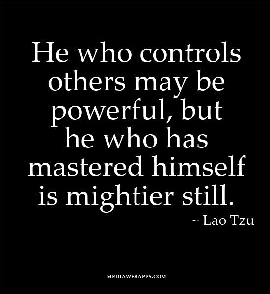 He who controls others may be powerful, but he who has mastered himself is mightier still.  ~Lao Tzu