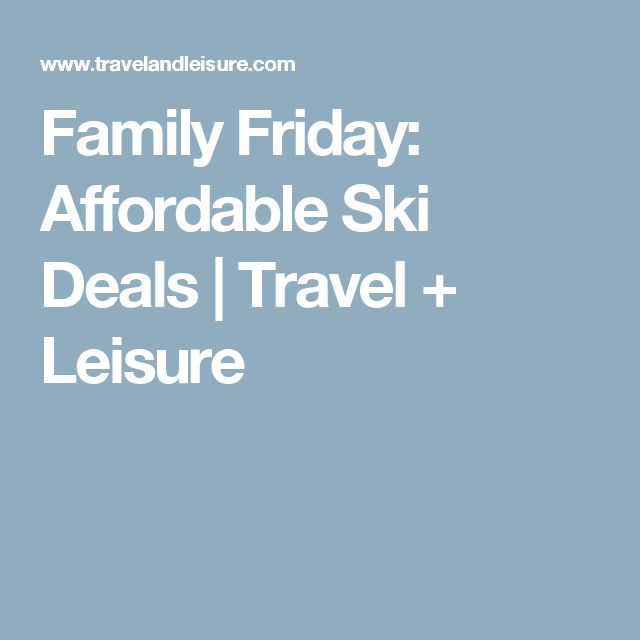 Family Friday: Affordable Ski Deals | Travel + Leisure