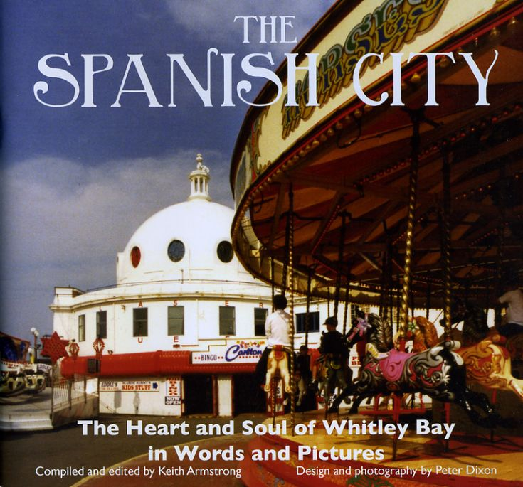 The Spanish City: The Heart and Soul of Whitley Bay in Words and Pictures by Keith Armstrong