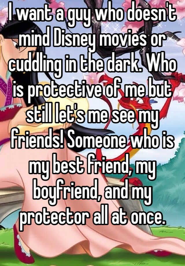 I want a guy who doesn't mind Disney movies or cuddling in the dark. Who is protective of me but still let's me see my friends! Someone who is my best friend, my boyfriend, and my protector all at once.