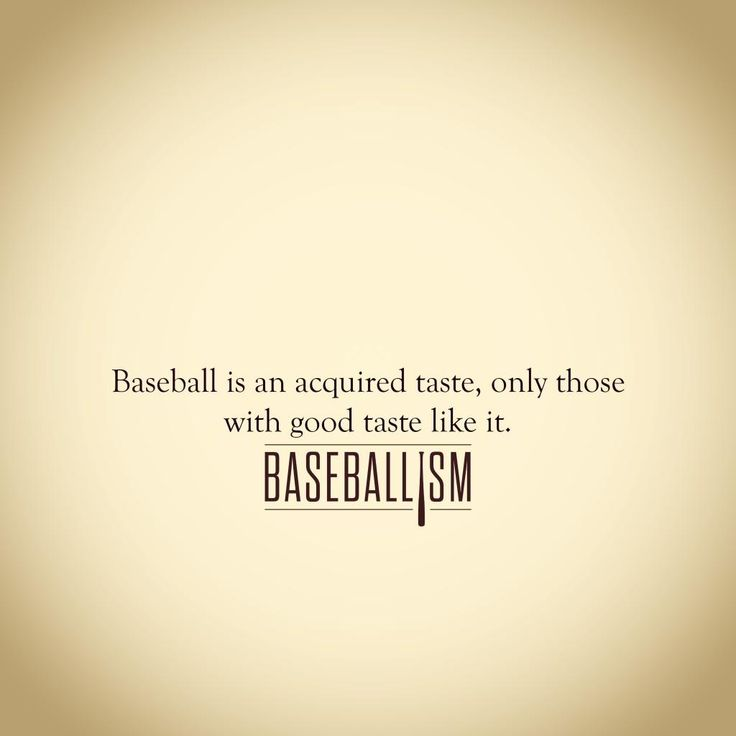 """Baseballism """"Baseball is an acquired taste, only those with good taste like it."""""""