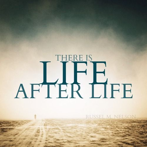 There Is Life After Life.   Russel M. Nelson