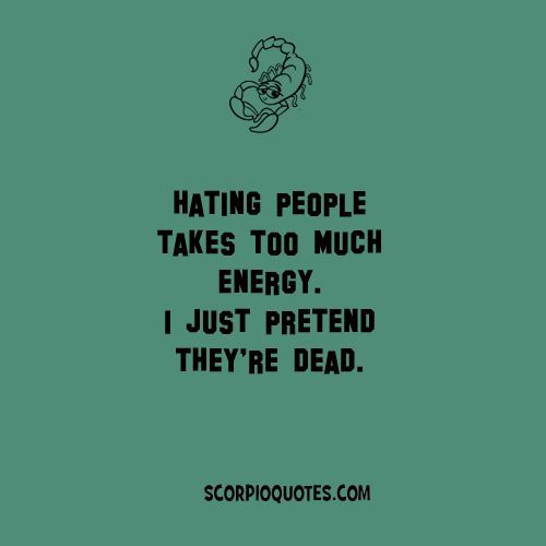 Scorpio Quote: Hating people takes too much energy. I just pretend they're dead.