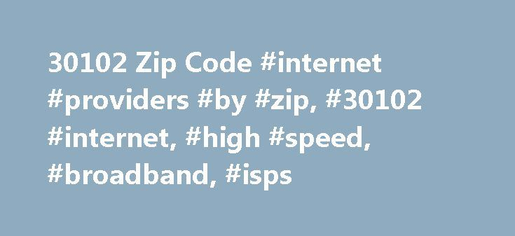 30102 Zip Code #internet #providers #by #zip, #30102 #internet, #high #speed, #broadband, #isps http://jamaica.remmont.com/30102-zip-code-internet-providers-by-zip-30102-internet-high-speed-broadband-isps/  30102 Zip Code | Internet Service Providers Looking for best Internet service providers in 30102 zip code? We found 9 high speed internet companies and 37 internet service plans in 30102. The cheapest internet available is $3.99 per month. FreedomPop is offering 10Mbps Wireless Internet…