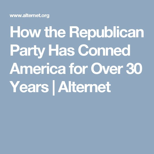 How the Republican Party Has Conned America for Over 30 Years | Alternet