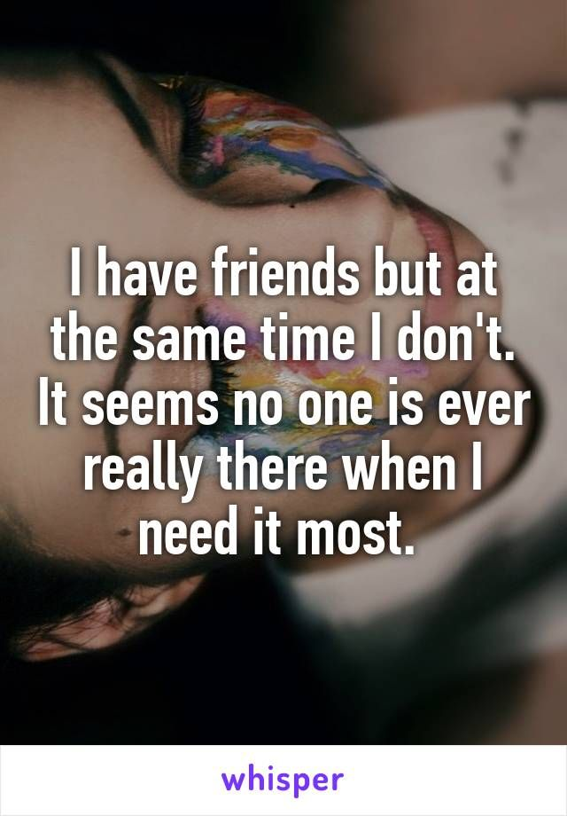 I have friends but at the same time I don't. It seems no one is ever really there when I need it most.