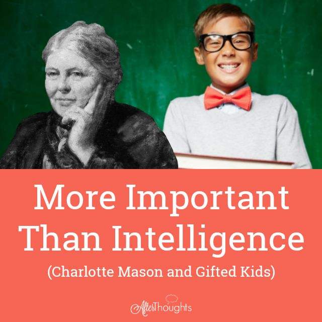 Charlotte Mason said that genius (we call it gifted) comes by nature. What is even more important than giftedness when it comes to education?