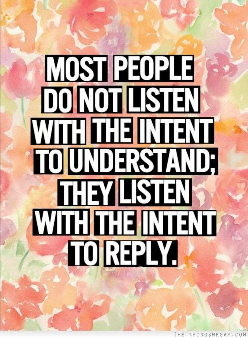 Most people do not listen with the intent to understand they listen with the intent to reply