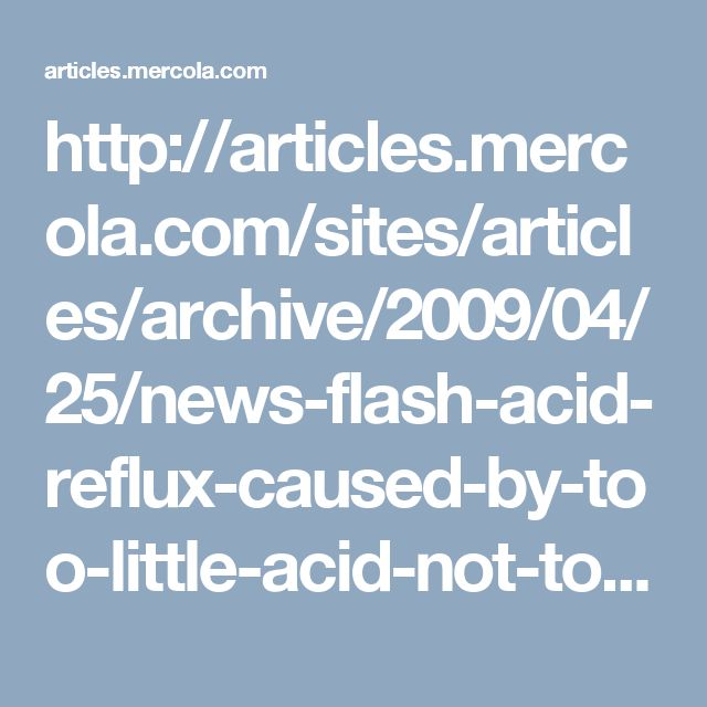 http://articles.mercola.com/sites/articles/archive/2009/04/25/news-flash-acid-reflux-caused-by-too-little-acid-not-too-much.aspx