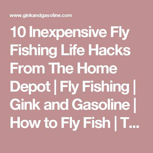 10 Inexpensive Fly Fishing Life Hacks From The Home Depot | Fly Fishing | Gink and Gasoline | How to Fly Fish | Trout Fishing | Fly Tying | Fly Fishing Blog