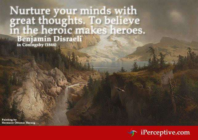 Nurture your minds with great thoughts. To believe in the heroic makes heroes. - Benjamin Disraeli