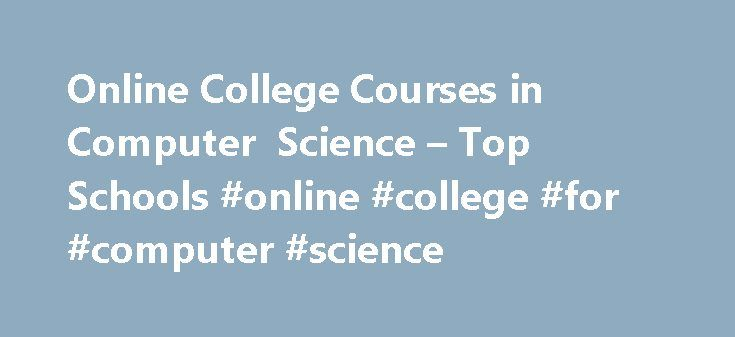 Online College Courses in Computer Science – Top Schools #online #college #for #computer #science http://trinidad-and-tobago.nef2.com/online-college-courses-in-computer-science-top-schools-online-college-for-computer-science/  # The Online Course Finder Available Online Courses Online Coursesby Subject Online Coursesby State University Computer Science Courses Available Online Computer science is one of the fastest growing areas in both academia and industry today. With so much of our daily…