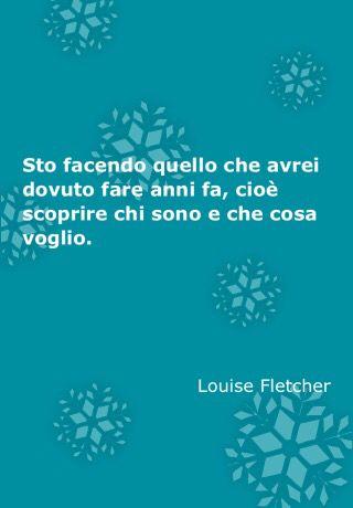 Sto facendo quello che avrei dovuto fare anni fa, cioè scoprire chi sono e che cosa voglio. Louise Fletcher