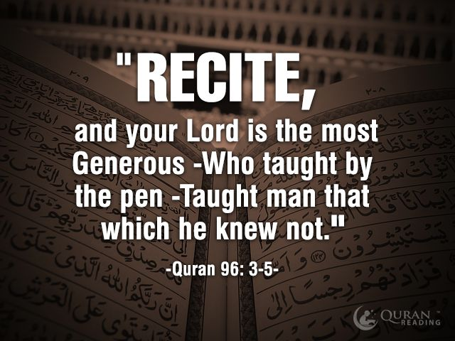 """""""Recite, and your Lord is the most Generous -Who taught by the pen -Taught man that which he knew not."""" (Quran 96: 3-5)"""