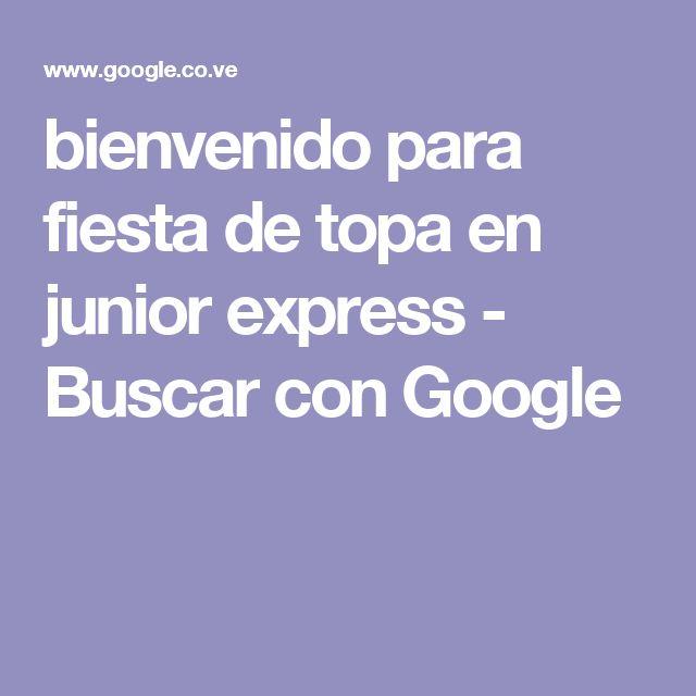 bienvenido para fiesta de topa en junior express - Buscar con Google