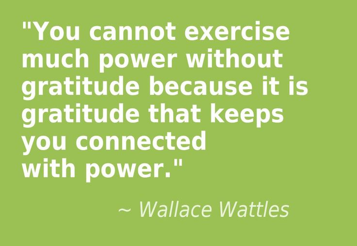"""You cannot exercise much power without gratitude because it is gratitude that keeps you connected with power."" – Wallace Wattles"