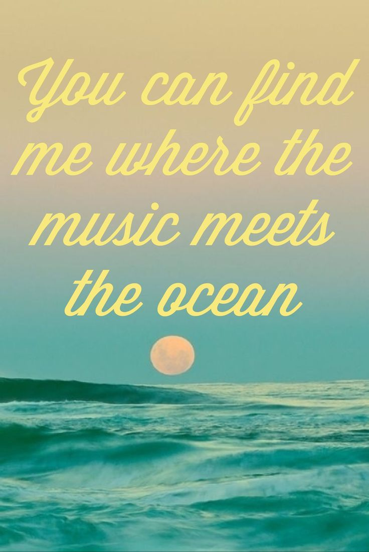 You can find me where the music meets the ocean.   - Zac Brown Band
