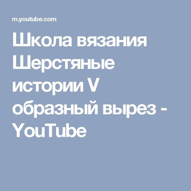 Школа вязания Шерстяные истории  V  образный вырез - YouTube