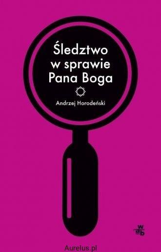 ŚLEDZTWO W SPRAWIE PANA BOGA Andrzej Horodeński KSIĘGARNIA INTERNETOWA AURELUS