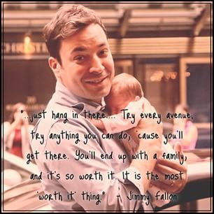 just hang in there.... Try every avenue; try anything you can do, 'cause you'll get there. You'll end up with a family, and it's so worth it. It is the most 'worth it' thing. - Jimmy Fallon  Such an inspiring bit of advice from our friend Jimmy #inferti