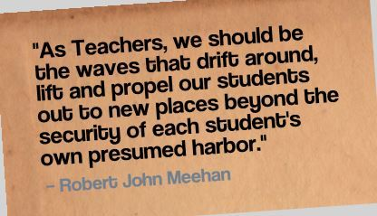 """As Teachers, we should be the waves that drift around, lift and propel our students out to new places beyond the security of each student's own presumed harbor."" Robert John Meehan"
