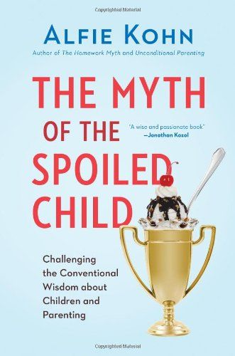 Unconditional parenting book by Alfie Kohn: The Myth of the Spoiled Child. Challenging the Conventional Wisdom about Children and Parenting