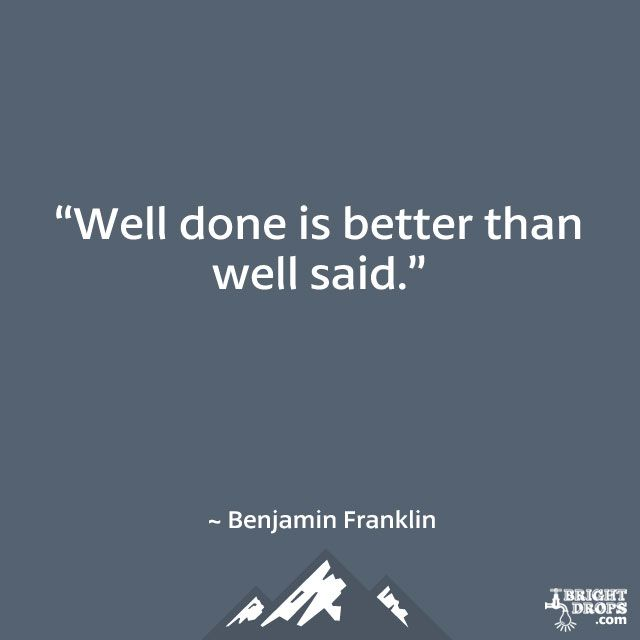 """""""Well done is better than well said."""" ~ Benjamin Franklin"""