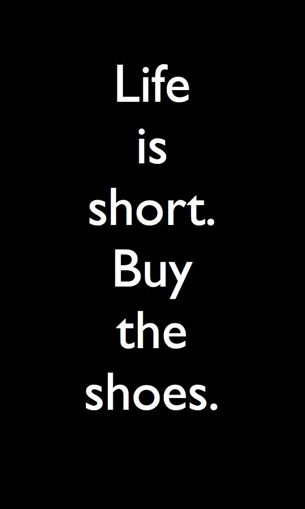 Life is short. Buy the shoes. ❥