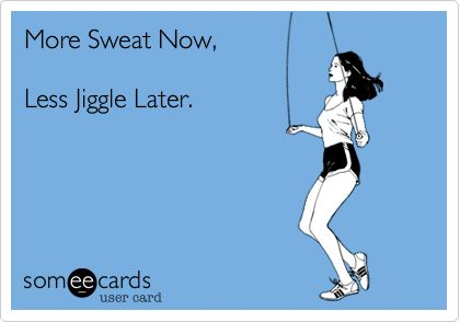 Funny Encouragement Ecard: More Sweat Now, Less Jiggle Later.