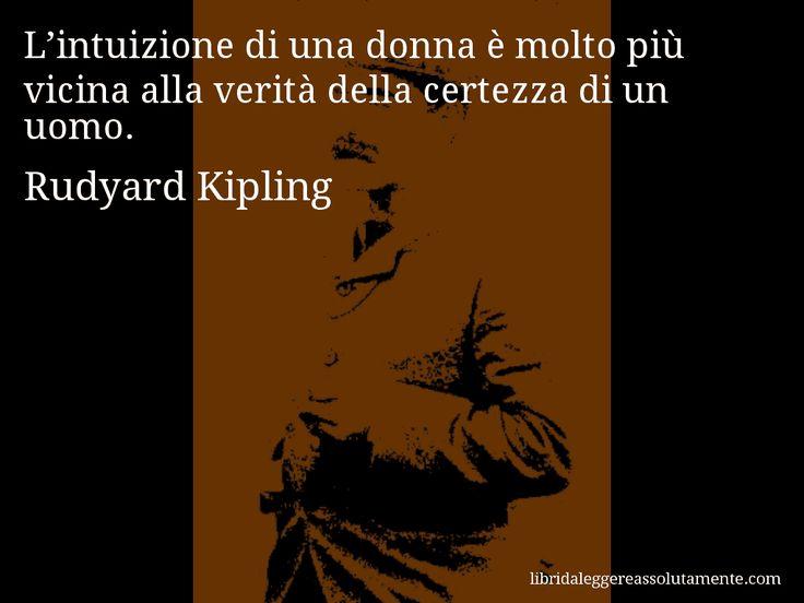 Aforisma di Rudyard Kipling : L'intuizione di una donna è molto più vicina alla verità della certezza di un uomo.