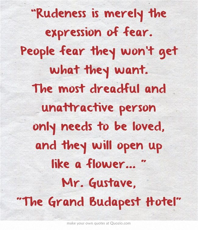 """""""Rudeness is merely the expression of fear. People fear they won't get what they want.."""" Mr. Gustave, The Grand Budapest Hotel"""