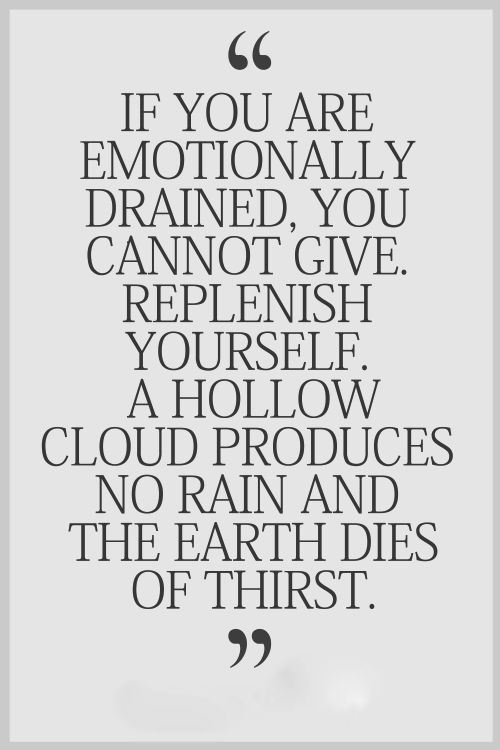 If you are emotionally drained, you cannot give. Replenish yourself. A hollow cloud produces no rain and the earth dies of thirst.