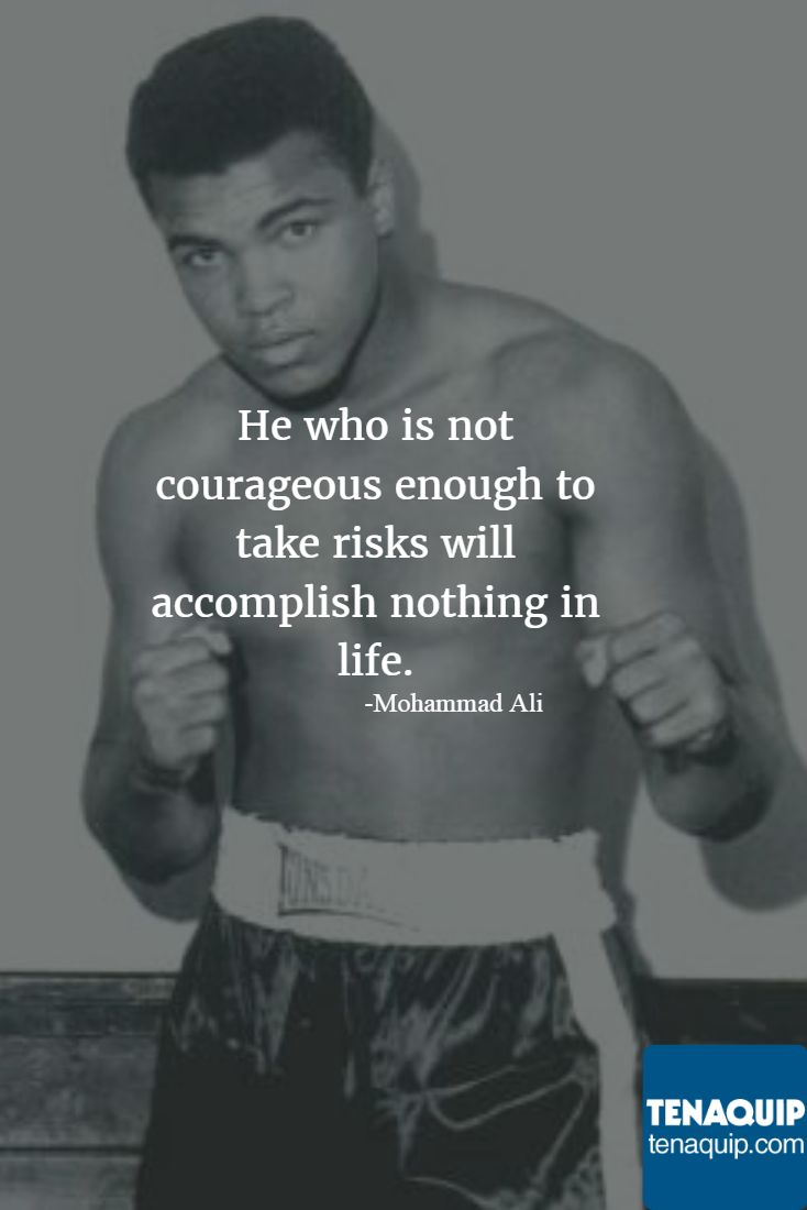 He who is not courageous enough to take risks will accomplish nothing in life. -Mohammad Ali