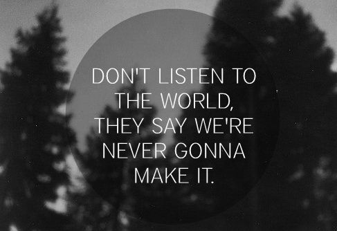 Don't listen to the world, they say we're never gonna make it
