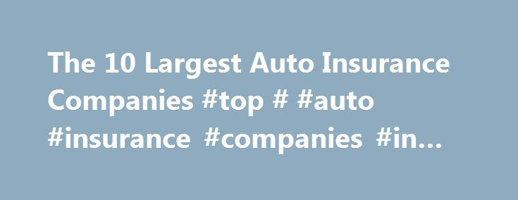 The 10 Largest Auto Insurance Companies #top # #auto #insurance #companies #in #usa http://sierra-leone.remmont.com/the-10-largest-auto-insurance-companies-top-auto-insurance-companies-in-usa/  # The 10 Largest Auto Insurance Companies If you watch TV or use the Internet, it won't be long before you see an ad for a car insurance company. Big insurance companies spend billions of dollars on marketing to make sure you remember their name. There are more than 200 companies offering car…