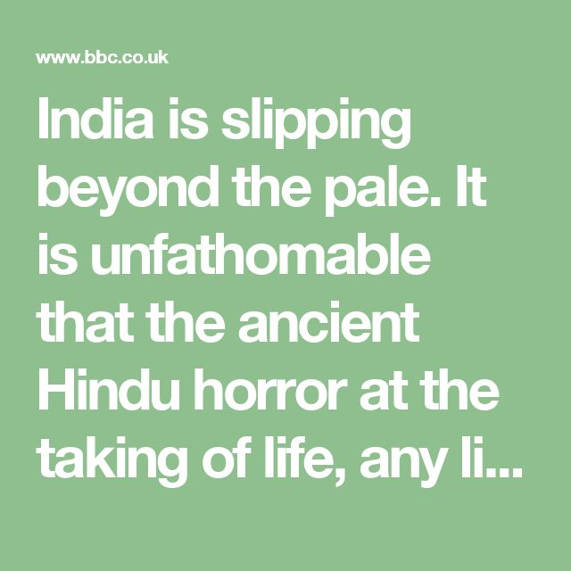 """India is slipping beyond the pale. It is unfathomable that the ancient Hindu horror at the taking of life, any life - the very same doctrine of ahimsa, or non-violence, that governed the beliefs of men like Mahatma Gandhi and the Rev Dr Martin Luther King Jr - should in our time be used as a justification for murder,"""""""