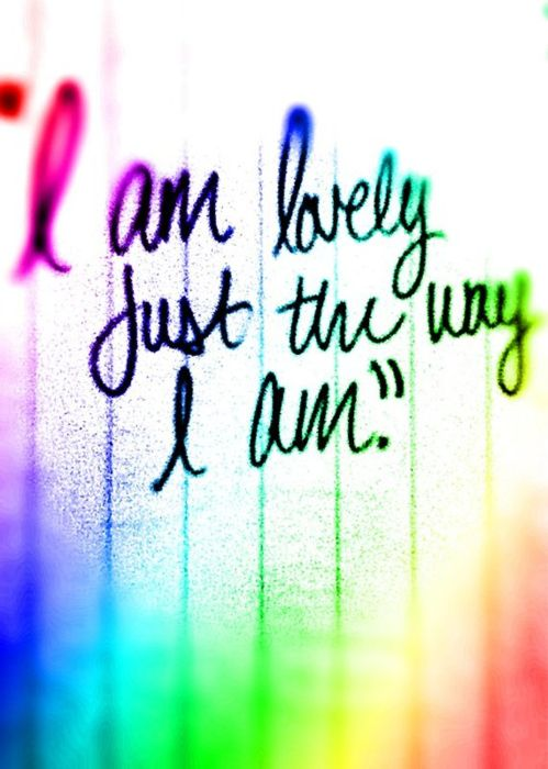 """""""I am lovely just the way I am."""""""