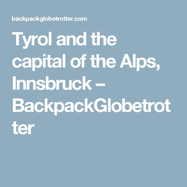 Tyrol and the capital of the Alps, Innsbruck – BackpackGlobetrotter