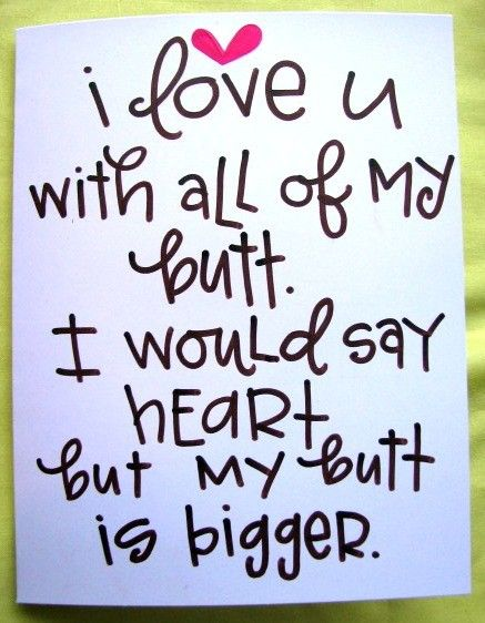 I love you with all of my butt. I would say heart but my butt is bigger.