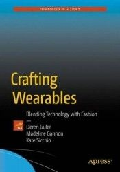 Crafting wearables : blending technology with fashion / Sibel Deren Guler, Madeline Gannon and Kate Siccio