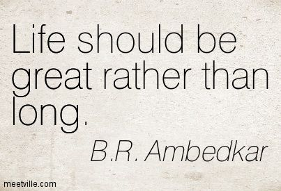 Life should be great rather than long. B.R. Ambedkar