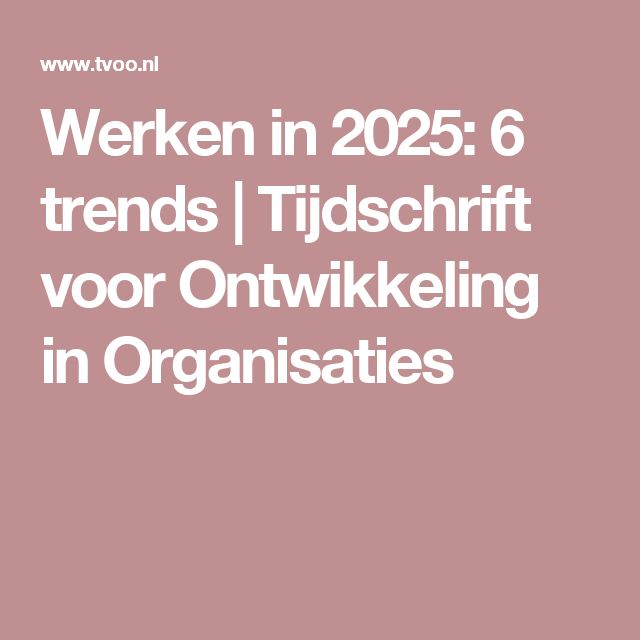 Werken in 2025: 6 trends | Tijdschrift voor Ontwikkeling in Organisaties