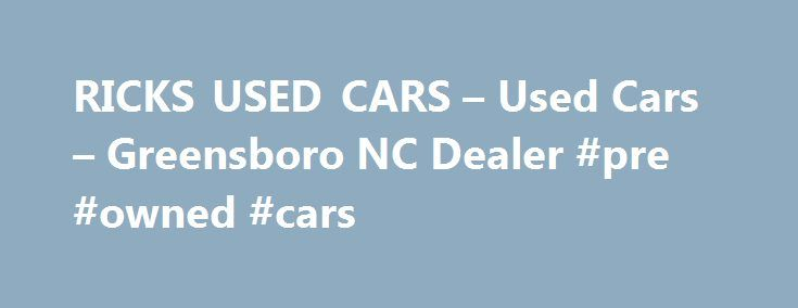 RICKS USED CARS – Used Cars – Greensboro NC Dealer #pre #owned #cars http://india.remmont.com/ricks-used-cars-used-cars-greensboro-nc-dealer-pre-owned-cars/  #use cars # RICKS USED CARS – Greensboro NC, 27406 Greensboro NC Used Cars, Used Pickup Trucks Lot Serving Greensboro, Winston Salem, Burlington We are a conveniently located Greensboro Used Cars, Used Pickup Trucks Lot, close to Winston Salem. We offer a huge selection of Used Cars. Used Pickups For Sale inventory. As a Greensboro Used…