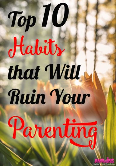 This parenting gig can be a challenge, right? If we aren't careful we can undermine our own parenting. Here are the top 10 habits that will ruin your parenting.