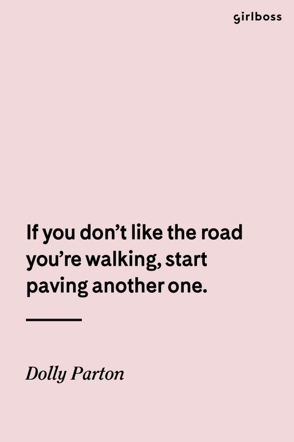 GIRLBOSS QUOTE: If you don't like the road you're walking, start paving a new one. -Dolly Parton